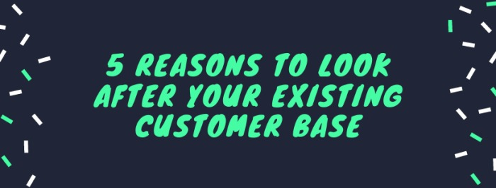5 Reasons to look after your existing customer base