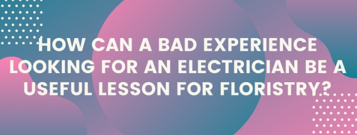 How can a bad experience looking for an electrician be a useful lesson for floristry?