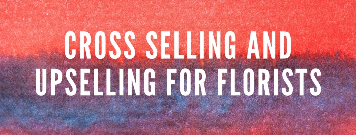 Cross Selling and Upselling for Florists