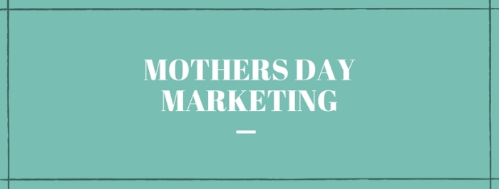 Mother's Day Marketing 101